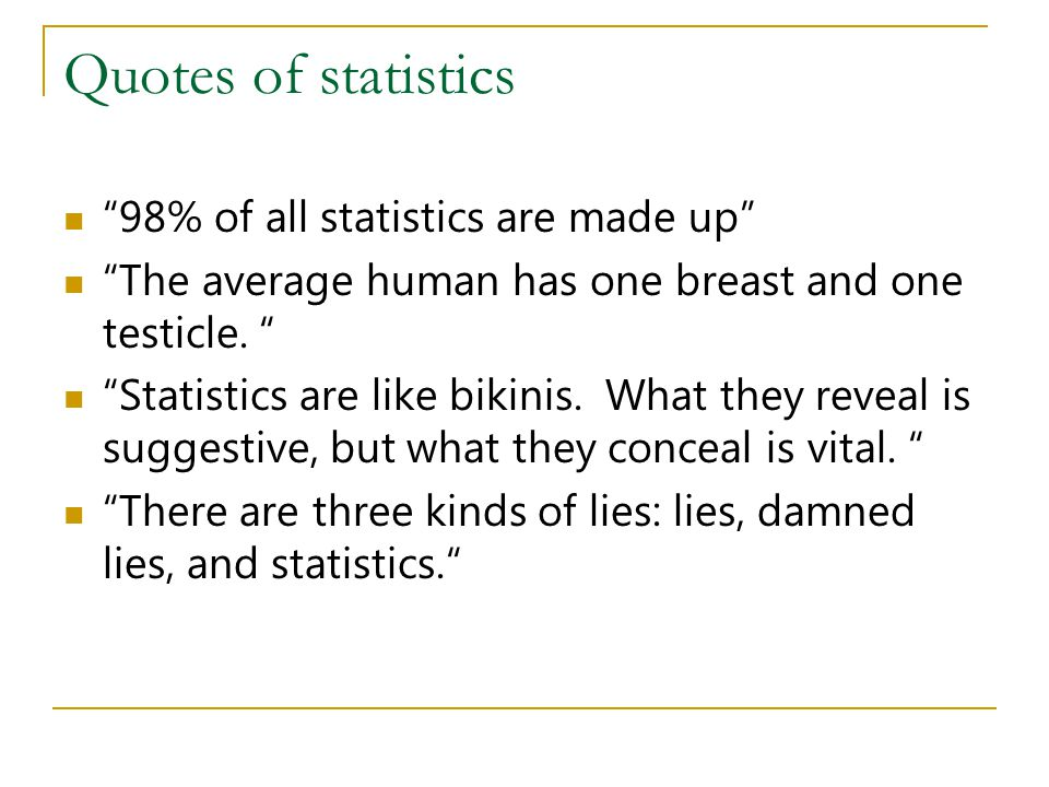 Quotes of statistics 98% of all statistics are made up The average human has one breast and one testicle. Statistics are like bikinis. What they revea