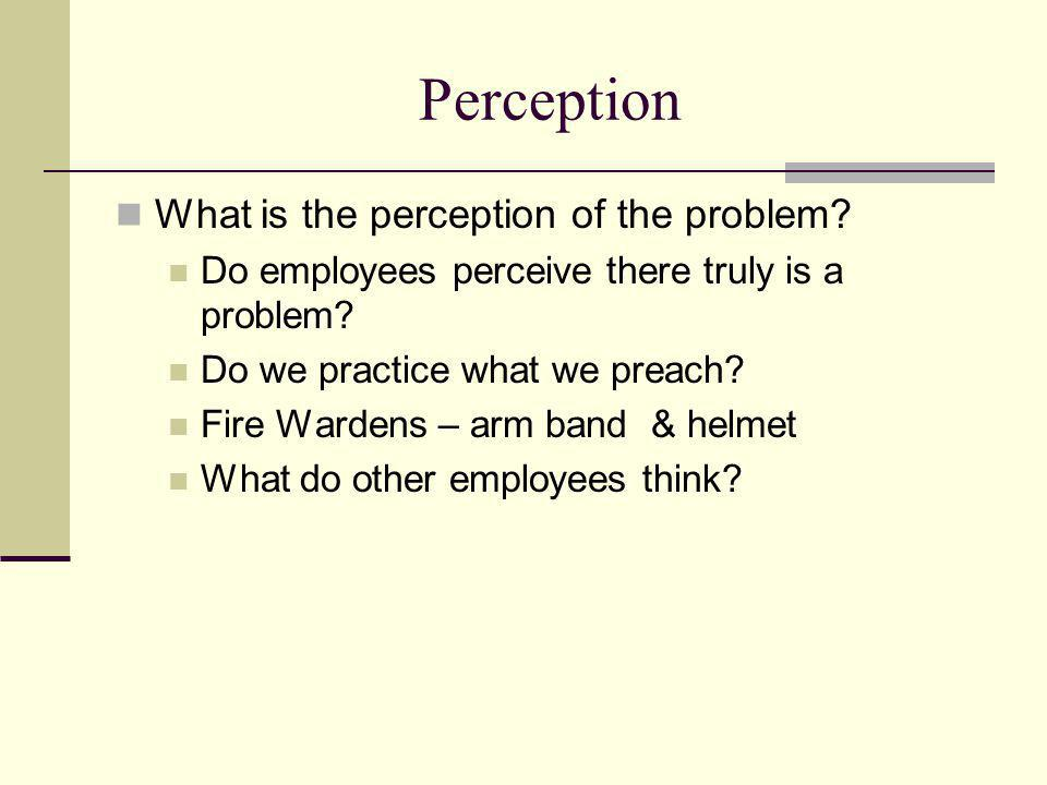 Perception What is the perception of the problem? Do employees perceive there truly is a problem? Do we practice what we preach? Fire Wardens – arm ba