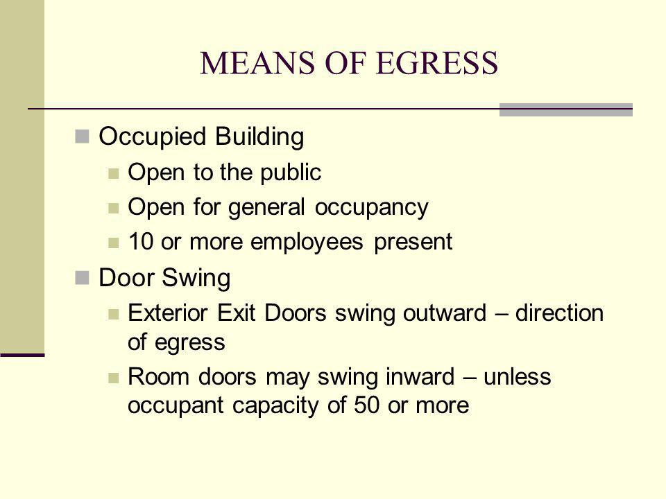 MEANS OF EGRESS Occupied Building Open to the public Open for general occupancy 10 or more employees present Door Swing Exterior Exit Doors swing outw