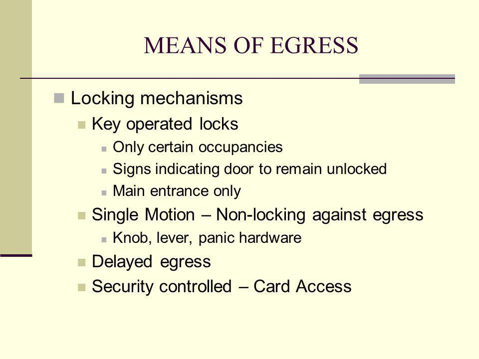 MEANS OF EGRESS Locking mechanisms Key operated locks Only certain occupancies Signs indicating door to remain unlocked Main entrance only Single Moti