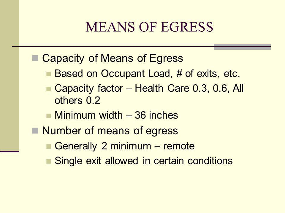 MEANS OF EGRESS Capacity of Means of Egress Based on Occupant Load, # of exits, etc. Capacity factor – Health Care 0.3, 0.6, All others 0.2 Minimum wi