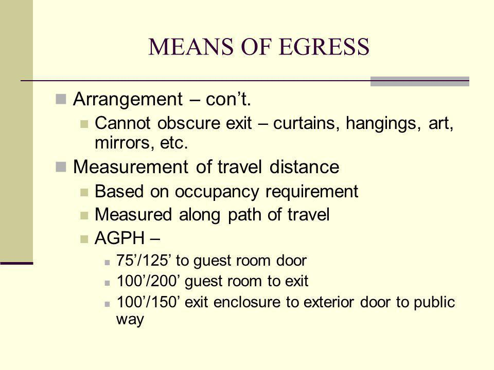MEANS OF EGRESS Arrangement – cont. Cannot obscure exit – curtains, hangings, art, mirrors, etc. Measurement of travel distance Based on occupancy req