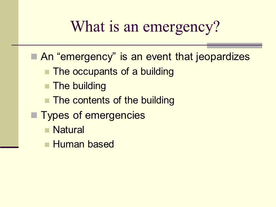What is an emergency? An emergency is an event that jeopardizes The occupants of a building The building The contents of the building Types of emergen