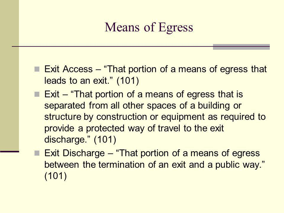 Means of Egress Exit Access – That portion of a means of egress that leads to an exit. (101) Exit – That portion of a means of egress that is separate