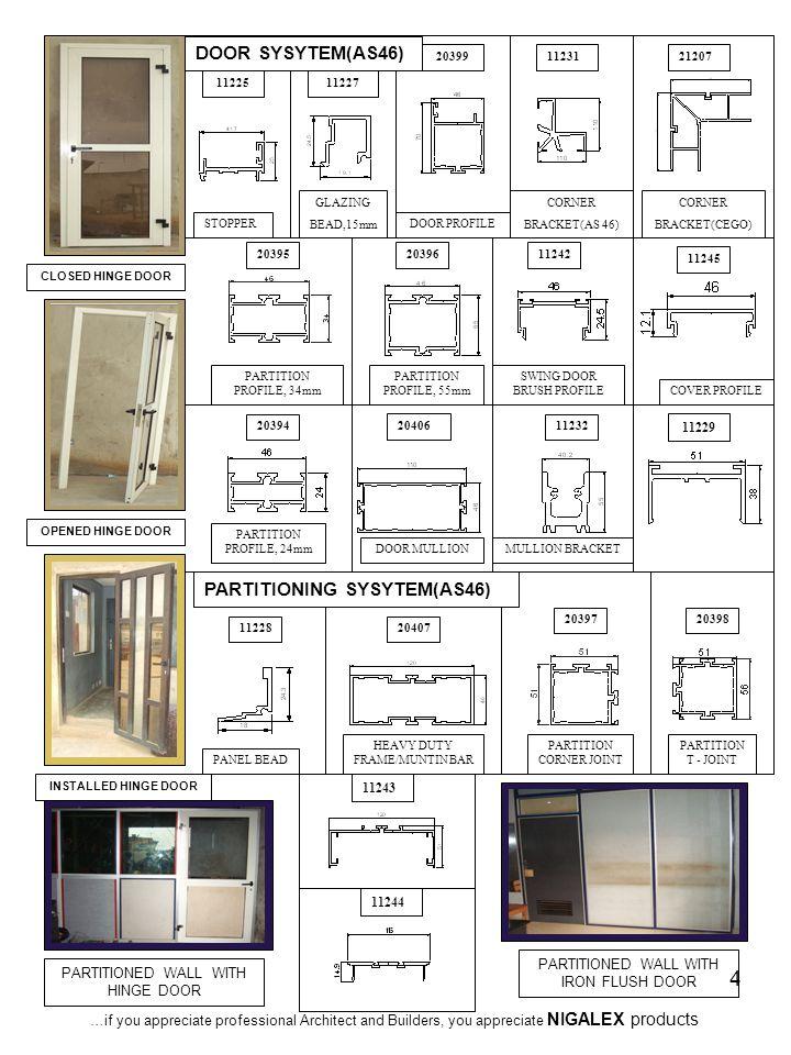 4 CLOSED HINGE DOOR OPENED HINGE DOOR INSTALLED HINGE DOOR PARTITIONED WALL WITH HINGE DOOR PARTITIONED WALL WITH IRON FLUSH DOOR STOPPER 1122511227 GLAZING BEAD,15mm 11228 PANEL BEAD CORNER BRACKET(AS 46) 11231 11232 MULLION BRACKET 11242 SWING DOOR BRUSH PROFILE 11245 COVER PROFILE 20394 PARTITION PROFILE, 24mm 20395 PARTITION PROFILE, 34mm 20396 PARTITION PROFILE, 55mm 20397 PARTITION CORNER JOINT 20398 PARTITION T - JOINT 20399 DOOR PROFILE DOOR MULLION 20406 20407 HEAVY DUTY FRAME/MUNTIN BAR PARTITIONING SYSYTEM(AS46) DOOR SYSYTEM(AS46) 11243 11244 11229 …if you appreciate professional Architect and Builders, you appreciate NIGALEX products CORNER BRACKET(CEGO) 21207