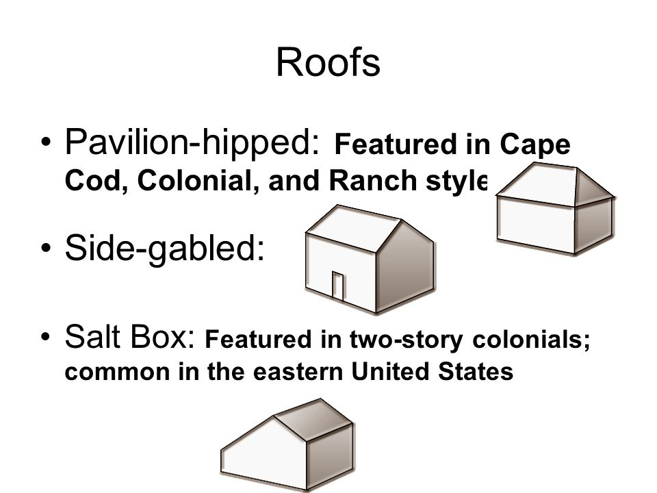 Roofs Pavilion-hipped: Featured in Cape Cod, Colonial, and Ranch styles Side-gabled: Salt Box: Featured in two-story colonials; common in the eastern