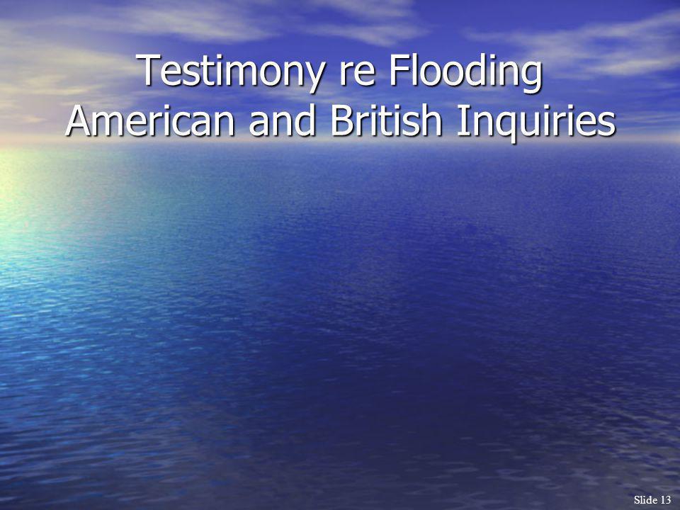 Slide 13 Testimony re Flooding American and British Inquiries