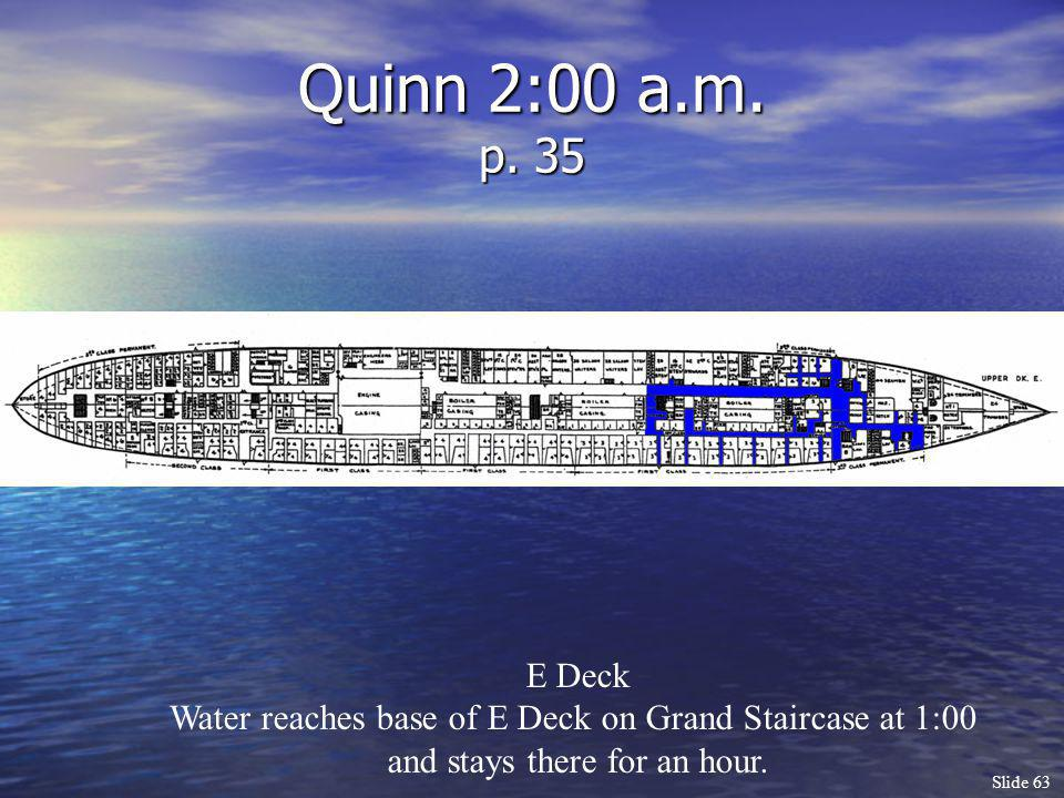 Slide 63 Quinn 2:00 a.m. p. 35 E Deck Water reaches base of E Deck on Grand Staircase at 1:00 and stays there for an hour.
