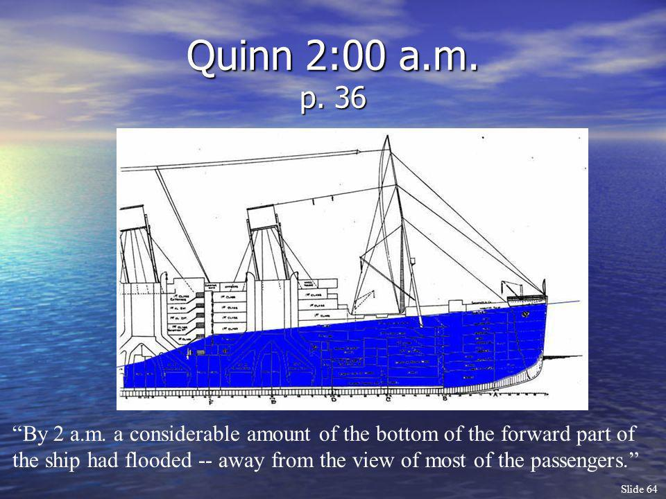 Slide 64 Quinn 2:00 a.m. p. 36 By 2 a.m. a considerable amount of the bottom of the forward part of the ship had flooded -- away from the view of most