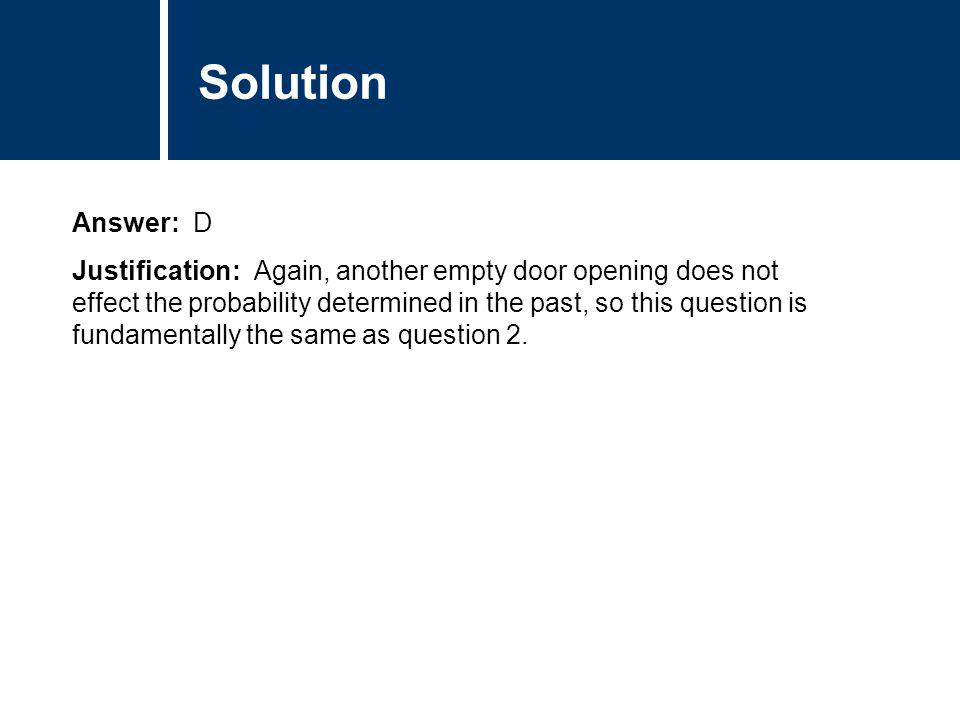 Comments Answer: D Justification: Again, another empty door opening does not effect the probability determined in the past, so this question is fundam