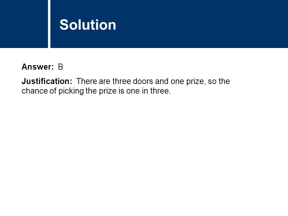 Comments Answer: B Justification: There are three doors and one prize, so the chance of picking the prize is one in three. Comments Solution