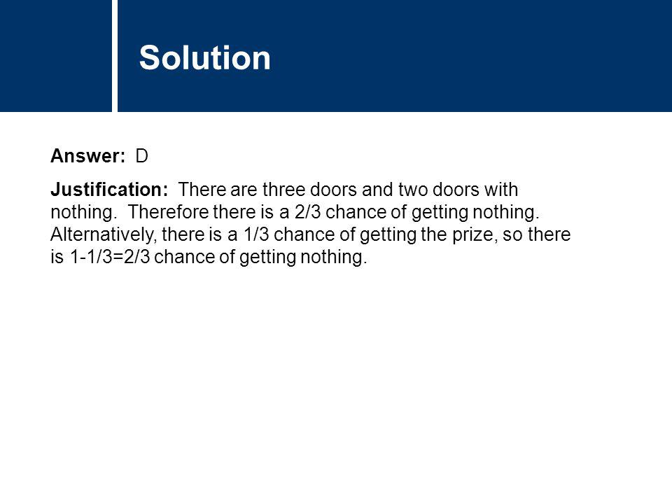 Comments Answer: D Justification: There are three doors and two doors with nothing. Therefore there is a 2/3 chance of getting nothing. Alternatively,