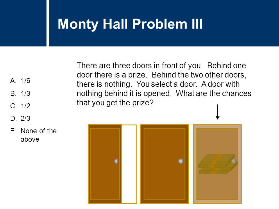 Question Title A.1/6 B.1/3 C.1/2 D.2/3 E.None of the above There are three doors in front of you. Behind one door there is a prize. Behind the two oth