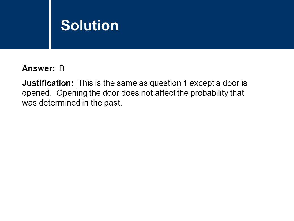 Comments Answer: B Justification: This is the same as question 1 except a door is opened. Opening the door does not affect the probability that was de