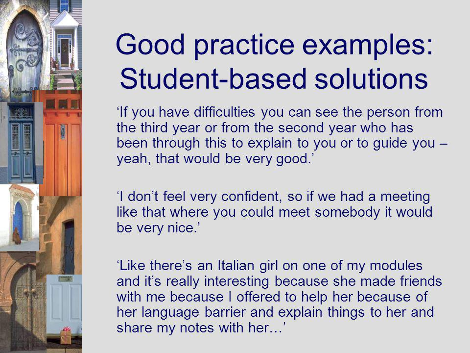 Good practice examples: Student-based solutions If you have difficulties you can see the person from the third year or from the second year who has been through this to explain to you or to guide you – yeah, that would be very good.