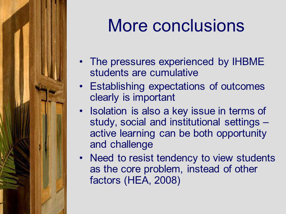 More conclusions The pressures experienced by IHBME students are cumulative Establishing expectations of outcomes clearly is important Isolation is also a key issue in terms of study, social and institutional settings – active learning can be both opportunity and challenge Need to resist tendency to view students as the core problem, instead of other factors (HEA, 2008)