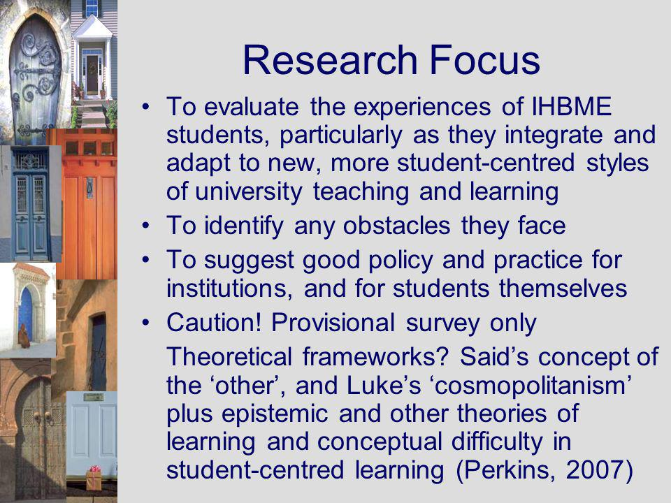 Research Focus To evaluate the experiences of IHBME students, particularly as they integrate and adapt to new, more student-centred styles of university teaching and learning To identify any obstacles they face To suggest good policy and practice for institutions, and for students themselves Caution.