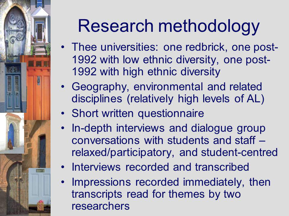 Research methodology Thee universities: one redbrick, one post- 1992 with low ethnic diversity, one post- 1992 with high ethnic diversity Geography, environmental and related disciplines (relatively high levels of AL) Short written questionnaire In-depth interviews and dialogue group conversations with students and staff – relaxed/participatory, and student-centred Interviews recorded and transcribed Impressions recorded immediately, then transcripts read for themes by two researchers