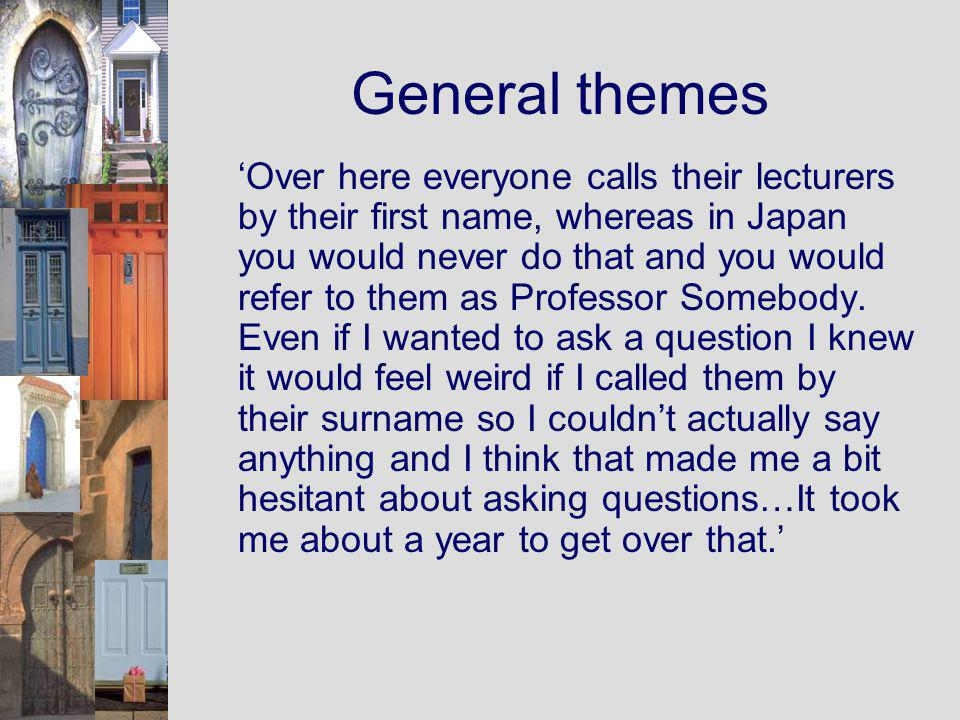 General themes Over here everyone calls their lecturers by their first name, whereas in Japan you would never do that and you would refer to them as Professor Somebody.