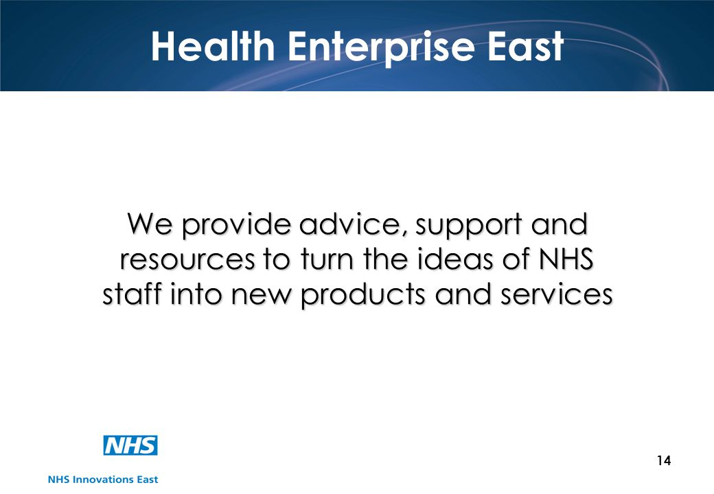 14 Health Enterprise East We provide advice, support and resources to turn the ideas of NHS staff into new products and services