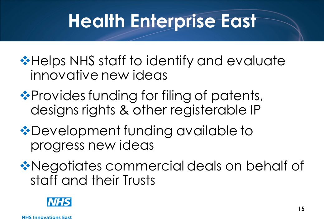 15 Health Enterprise East Helps NHS staff to identify and evaluate innovative new ideas Provides funding for filing of patents, designs rights & other