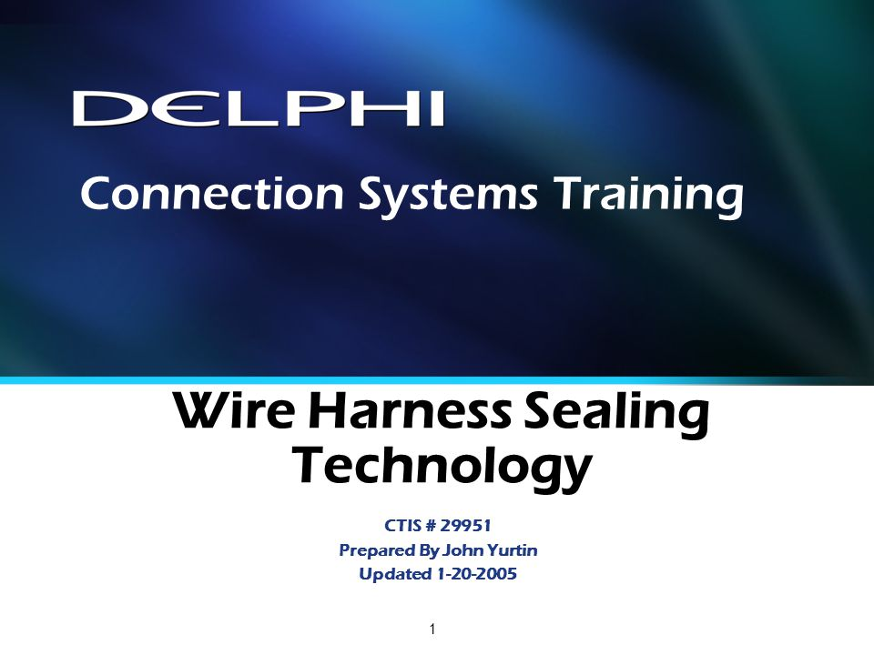 1 Wire Harness Sealing Technology CTIS # 29951 Prepared By John Yurtin Updated 1-20-2005 Connection Systems Training