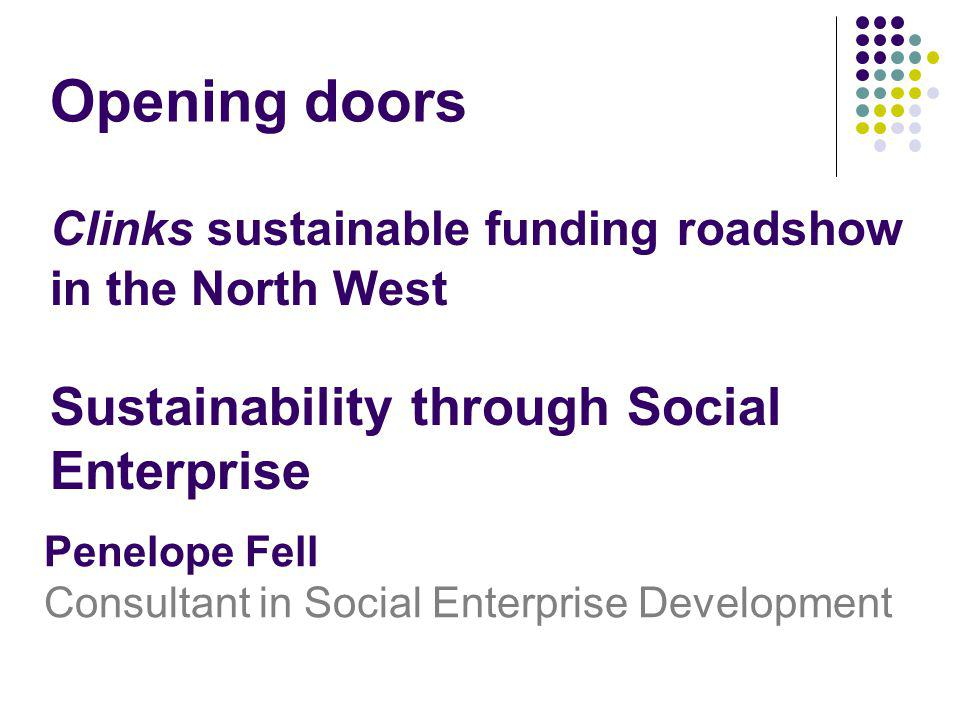 Clinks sustainable funding roadshow in the North West Sustainability through Social Enterprise Penelope Fell Consultant in Social Enterprise Developme