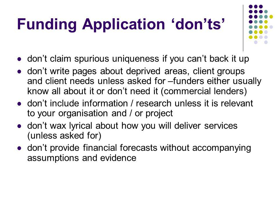 Funding Application donts dont claim spurious uniqueness if you cant back it up dont write pages about deprived areas, client groups and client needs unless asked for –funders either usually know all about it or dont need it (commercial lenders) dont include information / research unless it is relevant to your organisation and / or project dont wax lyrical about how you will deliver services (unless asked for) dont provide financial forecasts without accompanying assumptions and evidence