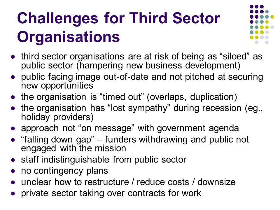 Challenges for Third Sector Organisations third sector organisations are at risk of being as siloed as public sector (hampering new business developme