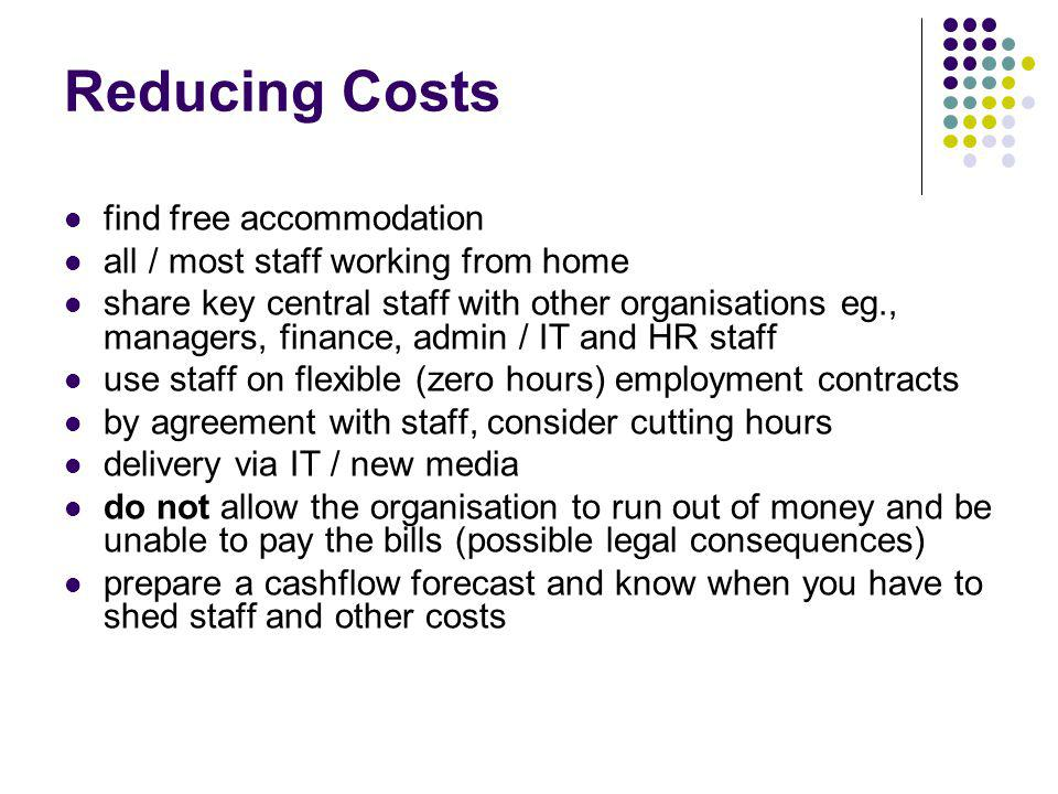 Reducing Costs find free accommodation all / most staff working from home share key central staff with other organisations eg., managers, finance, admin / IT and HR staff use staff on flexible (zero hours) employment contracts by agreement with staff, consider cutting hours delivery via IT / new media do not allow the organisation to run out of money and be unable to pay the bills (possible legal consequences) prepare a cashflow forecast and know when you have to shed staff and other costs