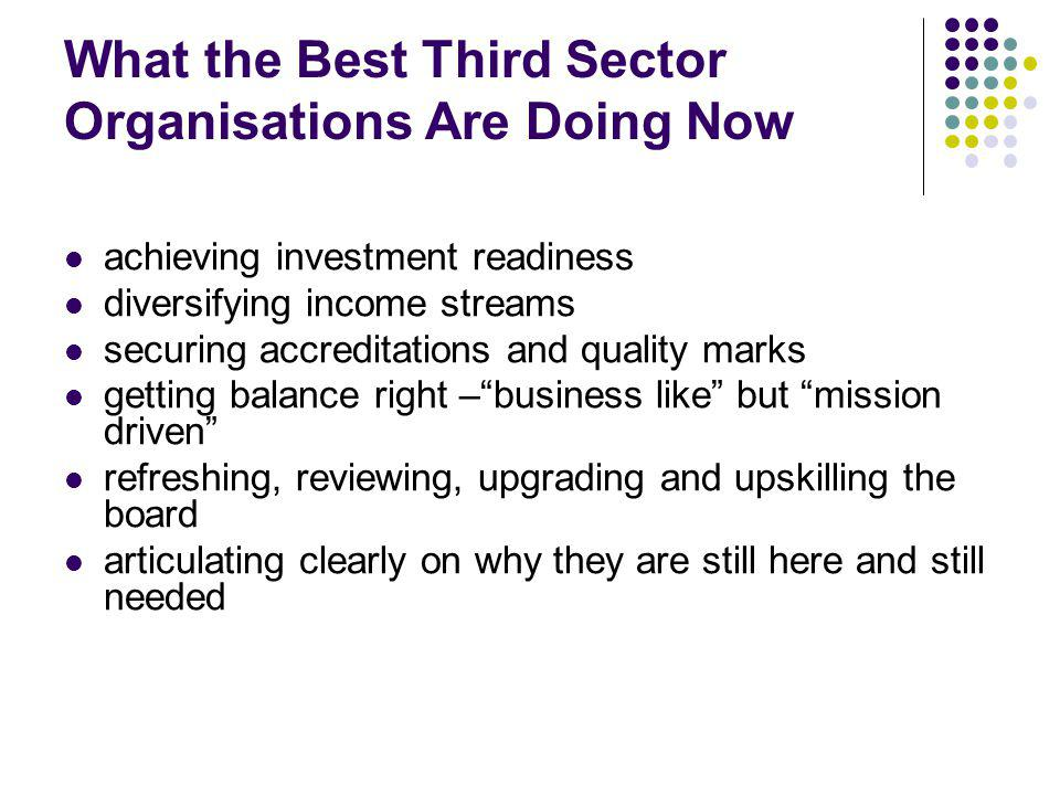 What the Best Third Sector Organisations Are Doing Now achieving investment readiness diversifying income streams securing accreditations and quality