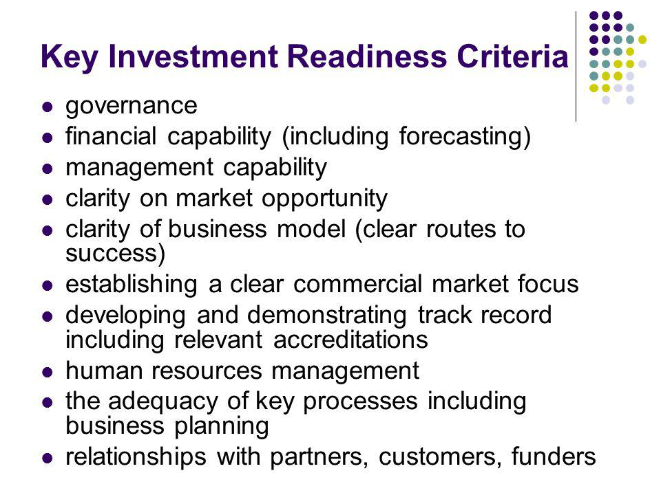 Key Investment Readiness Criteria governance financial capability (including forecasting) management capability clarity on market opportunity clarity
