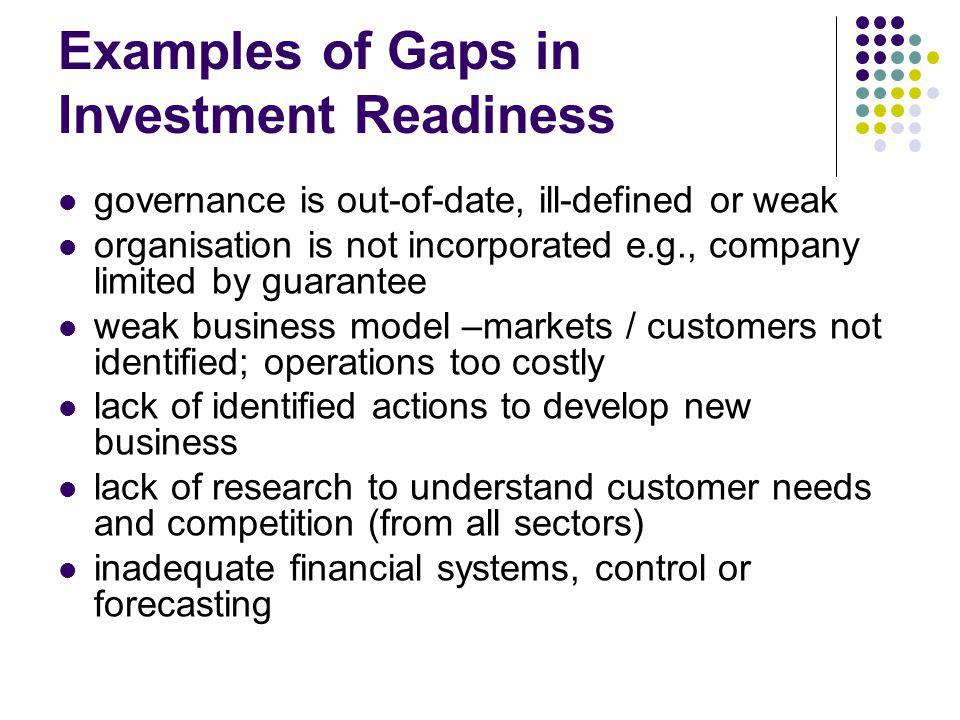 Examples of Gaps in Investment Readiness governance is out-of-date, ill-defined or weak organisation is not incorporated e.g., company limited by guarantee weak business model –markets / customers not identified; operations too costly lack of identified actions to develop new business lack of research to understand customer needs and competition (from all sectors) inadequate financial systems, control or forecasting