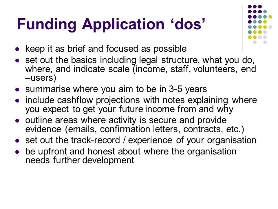 Funding Application dos keep it as brief and focused as possible set out the basics including legal structure, what you do, where, and indicate scale