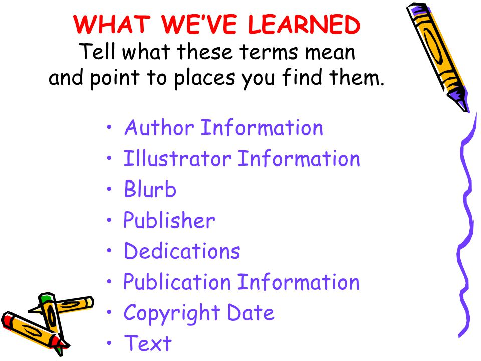 WHAT WEVE LEARNED Tell what these terms mean and point to places you find them. Author Information Illustrator Information Blurb Publisher Dedications