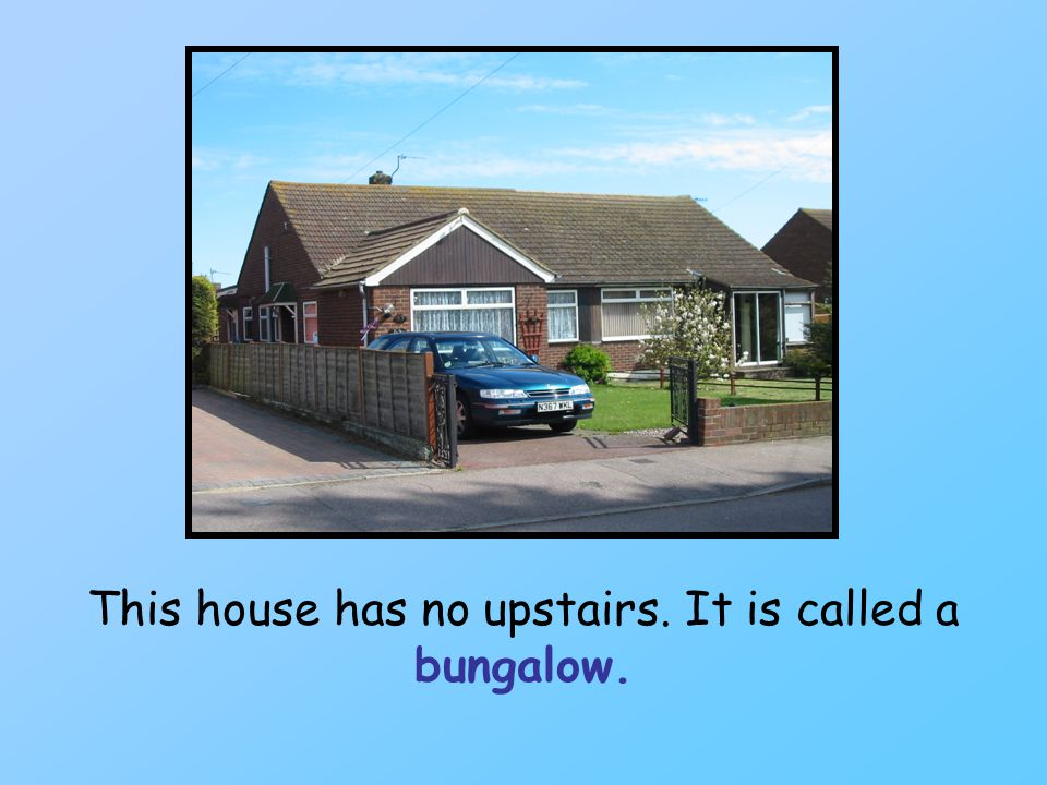 This house has no upstairs. It is called a bungalow.