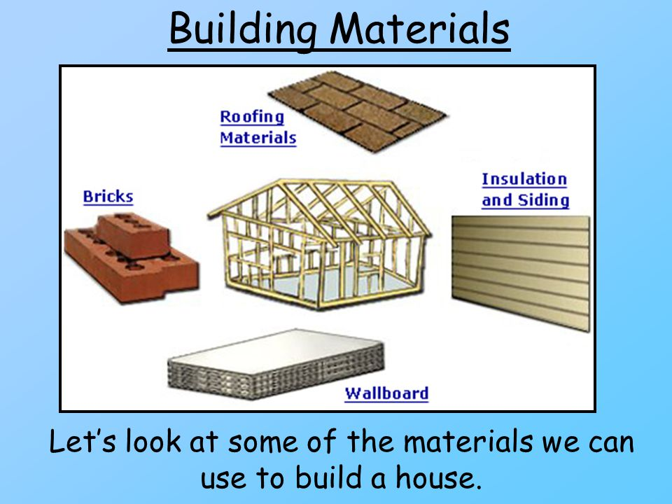 Building Materials Lets look at some of the materials we can use to build a house.