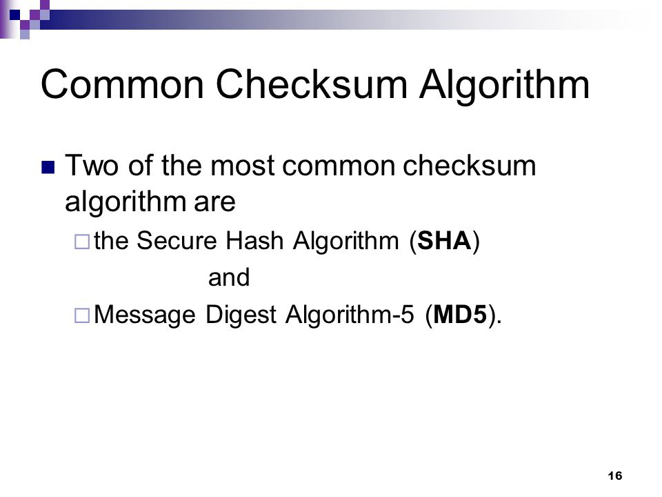 Common Checksum Algorithm Two of the most common checksum algorithm are the Secure Hash Algorithm (SHA) and Message Digest Algorithm-5 (MD5). 16