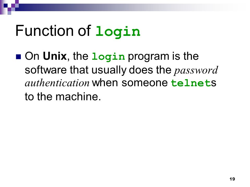 19 Function of login On Unix, the login program is the software that usually does the password authentication when someone telnet s to the machine.