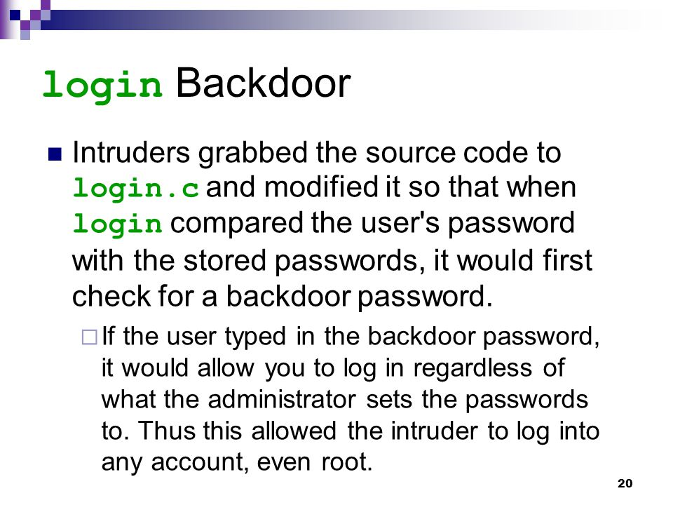 20 login Backdoor Intruders grabbed the source code to login.c and modified it so that when login compared the user's password with the stored passwor