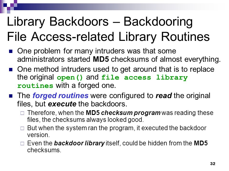 32 Library Backdoors – Backdooring File Access-related Library Routines One problem for many intruders was that some administrators started MD5 checks
