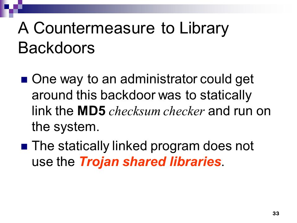 33 A Countermeasure to Library Backdoors One way to an administrator could get around this backdoor was to statically link the MD5 checksum checker an