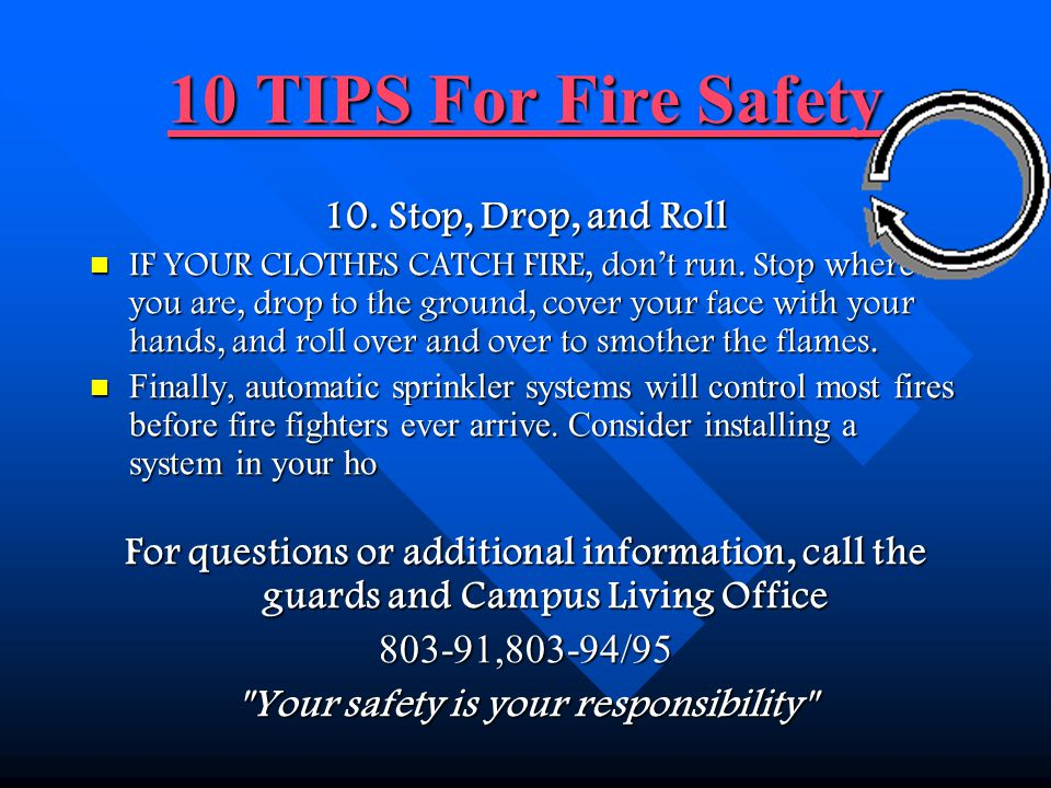 10 TIPS For Fire Safety 10 TIPS For Fire Safety 9. Crawl Low Under Smoke DURING A FIRE, smoke and poisonous gases rise with the heat. The air is clean