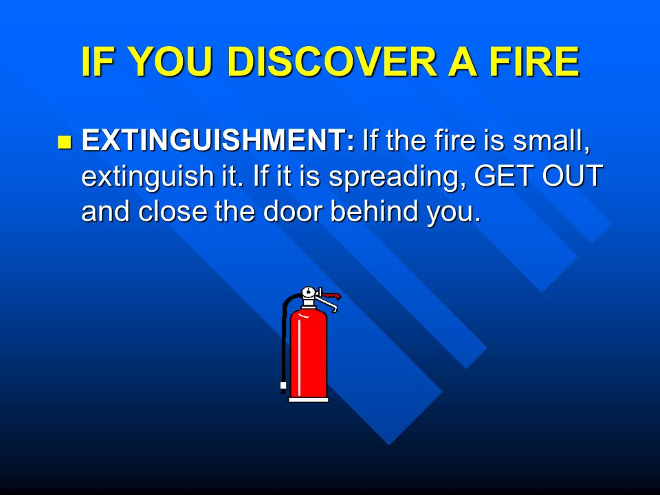 IF YOU DISCOVER A FIRE FIRE ALARM: Pull the nearest fire alarm to warn others of the fire danger; NEVER IGNORE AN ALARM.