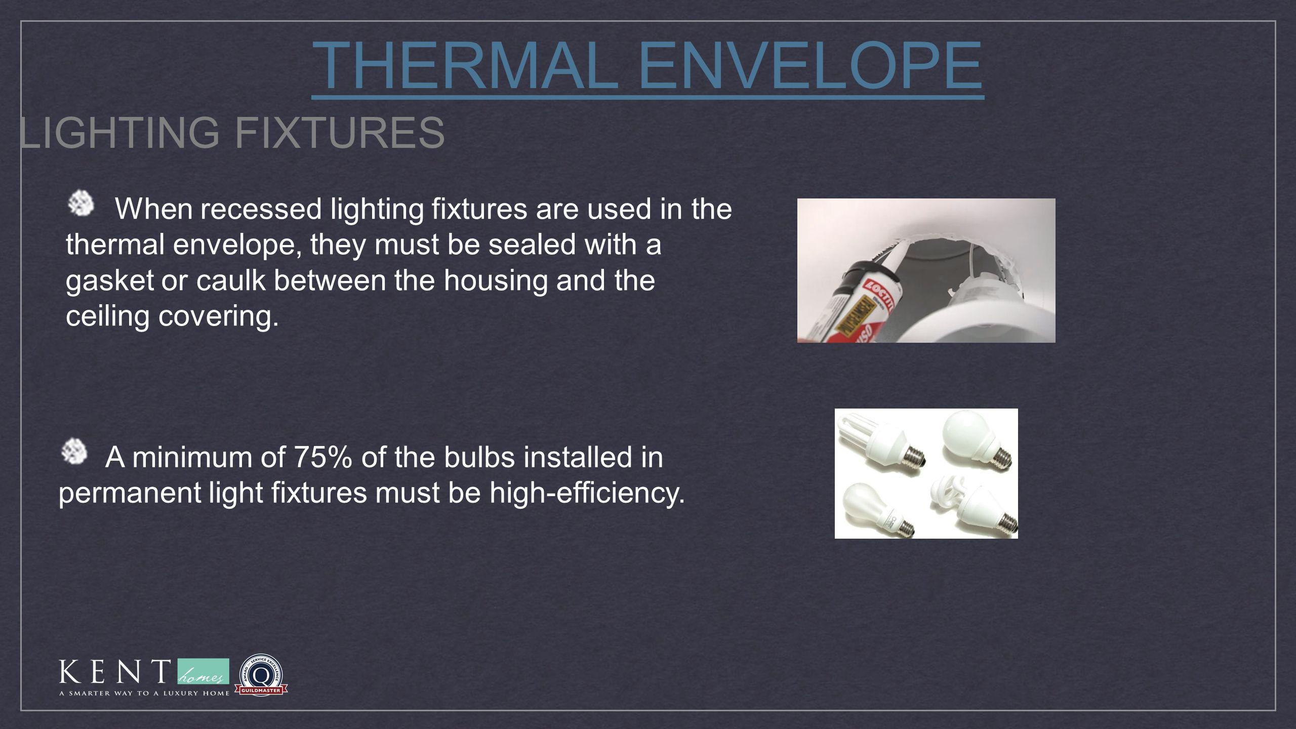 THERMAL ENVELOPE LIGHTING FIXTURES When recessed lighting fixtures are used in the thermal envelope, they must be sealed with a gasket or caulk betwee