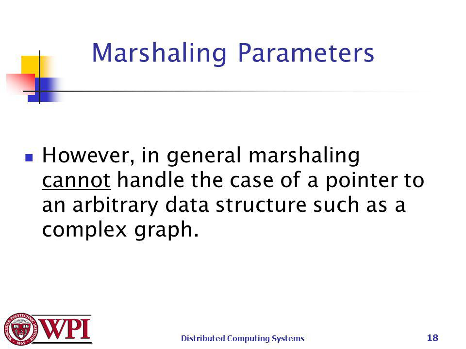 Distributed Computing Systems 18 Marshaling Parameters However, in general marshaling cannot handle the case of a pointer to an arbitrary data structure such as a complex graph.