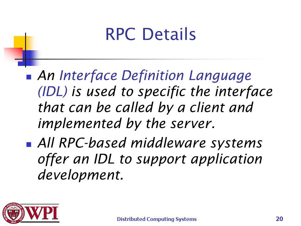 Distributed Computing Systems 20 RPC Details An Interface Definition Language (IDL) is used to specific the interface that can be called by a client and implemented by the server.
