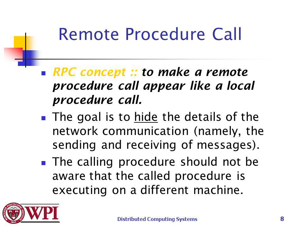 Distributed Computing Systems 8 Remote Procedure Call RPC concept :: to make a remote procedure call appear like a local procedure call.