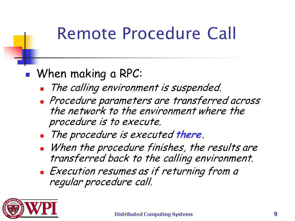 Distributed Computing Systems 9 Remote Procedure Call When making a RPC: The calling environment is suspended.