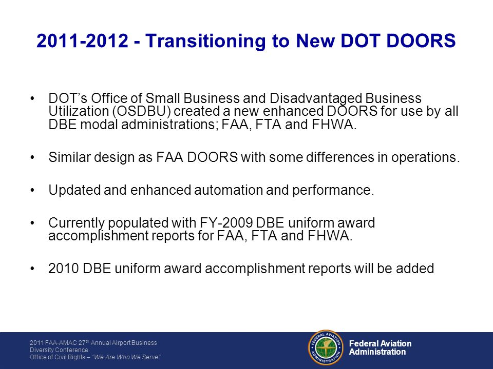 2011 FAA-AMAC 27 th Annual Airport Business Diversity Conference Office of Civil Rights – We Are Who We Serve Federal Aviation Administration DOTs Office of Small Business and Disadvantaged Business Utilization (OSDBU) created a new enhanced DOORS for use by all DBE modal administrations; FAA, FTA and FHWA.